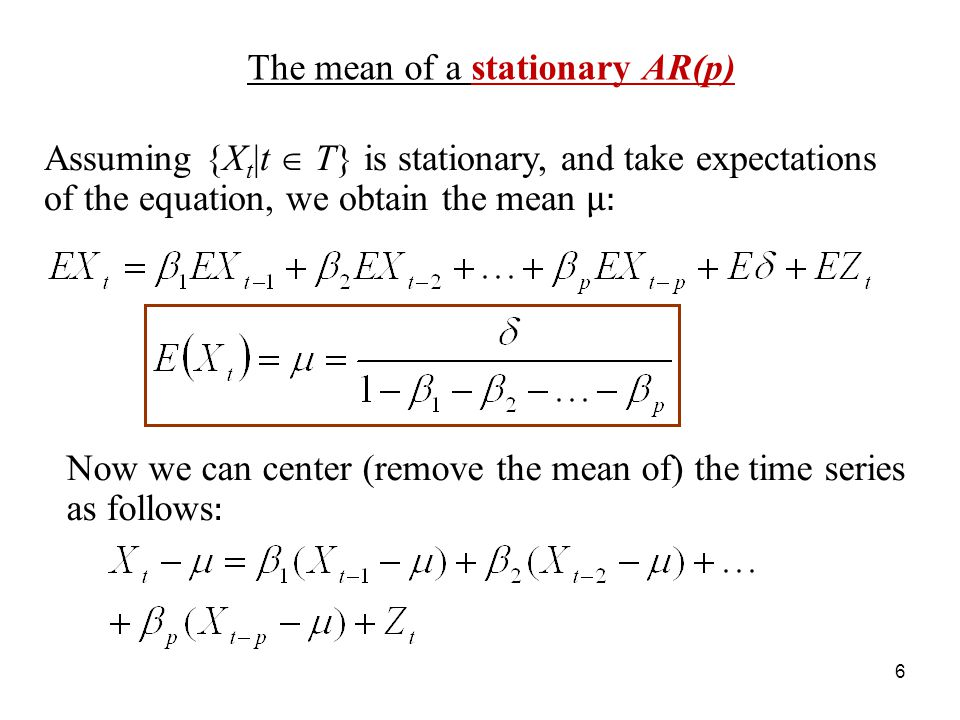 The mean of a stationary AR(p) Assuming {X t |t T} is stationary, and take expectations of the equation, we obtain the mean μ: 6 Now we can center (re