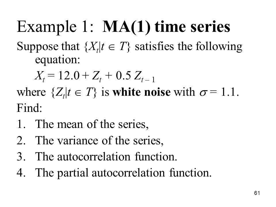 Example 1: MA(1) time series Suppose that {X t |t T} satisfies the following equation: X t = 12.0 + Z t + 0.5 Z t – 1 where {Z t |t T} is white noise