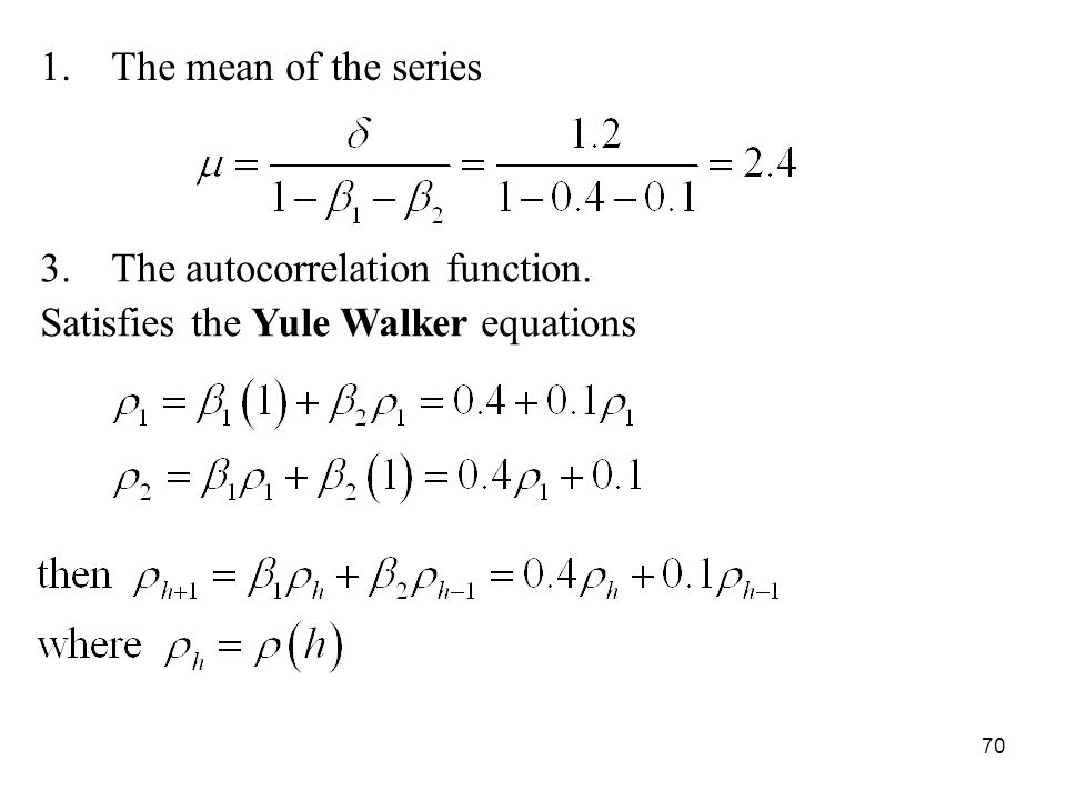 1.The mean of the series 3.The autocorrelation function. Satisfies the Yule Walker equations 70