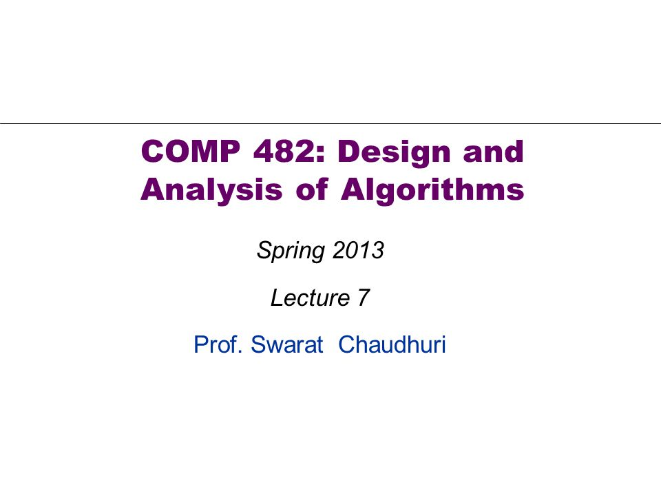 Prof. Swarat Chaudhuri COMP 482: Design and Analysis of Algorithms Spring 2013 Lecture 7