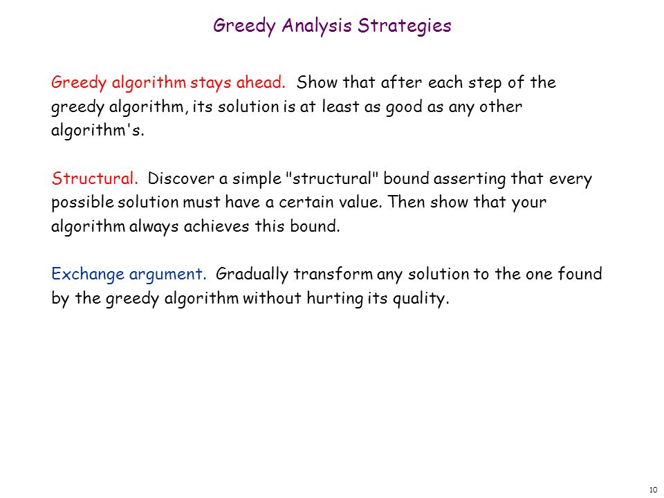 10 Greedy Analysis Strategies Greedy algorithm stays ahead. Show that after each step of the greedy algorithm, its solution is at least as good as any