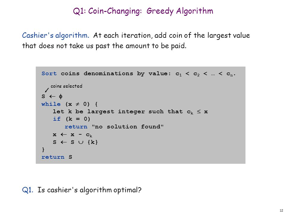 12 Q1: Coin-Changing: Greedy Algorithm Cashier's algorithm. At each iteration, add coin of the largest value that does not take us past the amount to