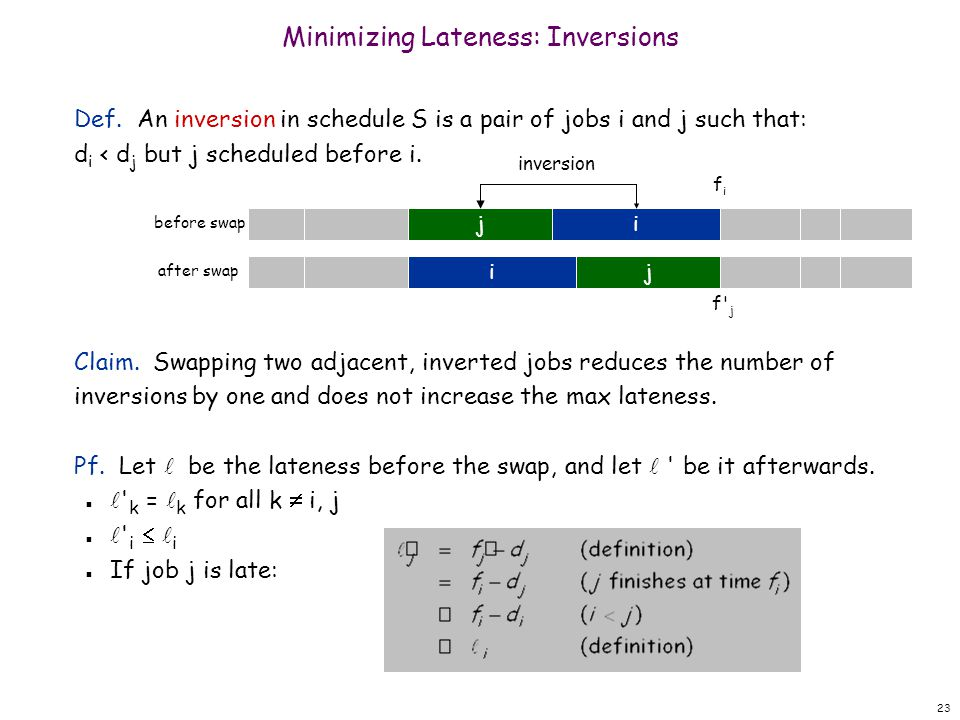 23 Minimizing Lateness: Inversions Def. An inversion in schedule S is a pair of jobs i and j such that: d i < d j but j scheduled before i. Claim. Swa
