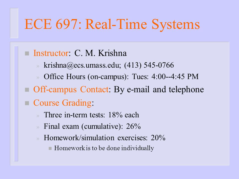 ECE 697: Real-Time Systems n Instructor: C. M. Krishna » krishna@ecs.umass.edu; (413) 545-0766 » Office Hours (on-campus): Tues: 4:00--4:45 PM n Off-c