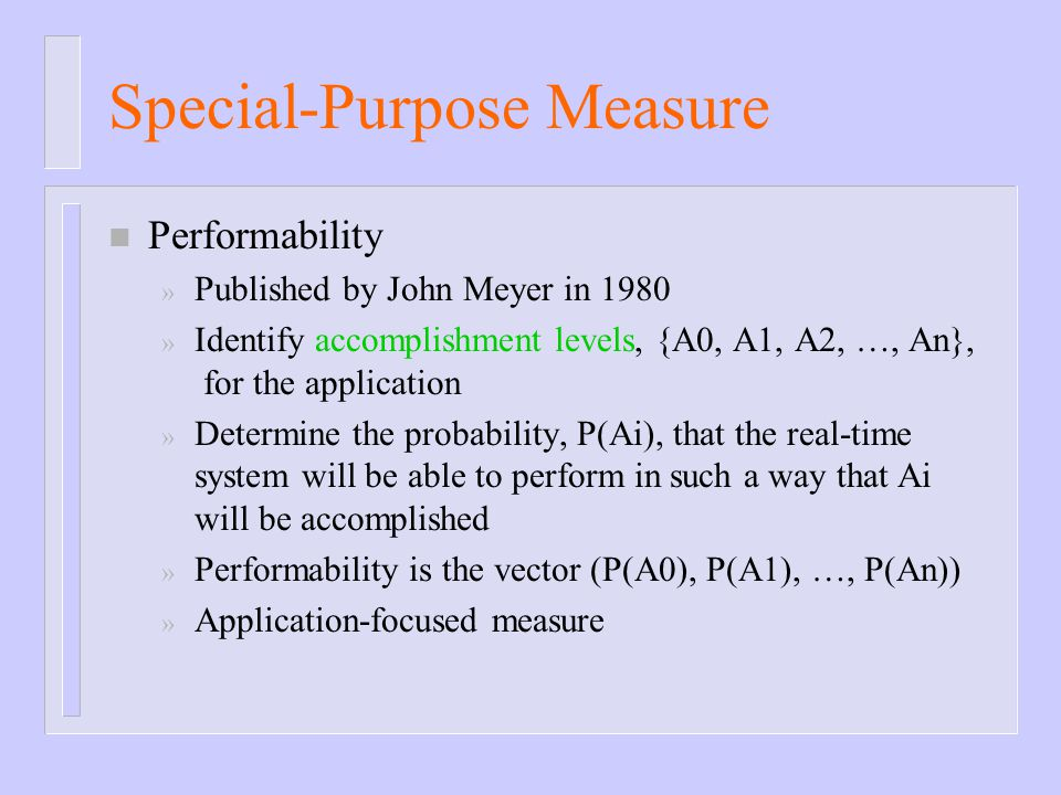 Special-Purpose Measure n Performability » Published by John Meyer in 1980 » Identify accomplishment levels, {A0, A1, A2, …, An}, for the application