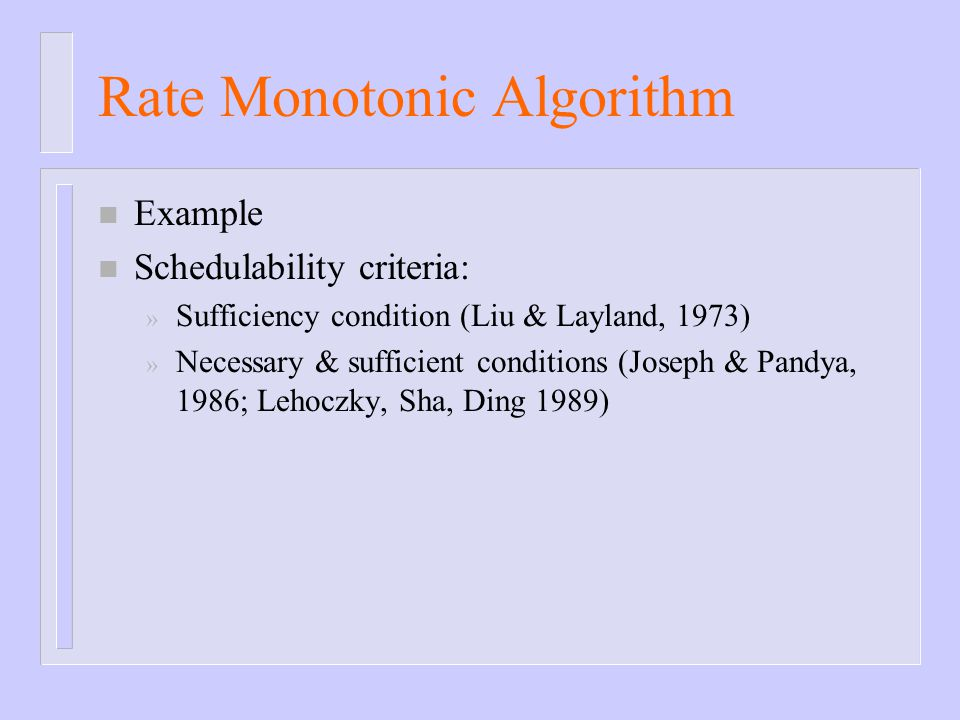 Rate Monotonic Algorithm n Example n Schedulability criteria: » Sufficiency condition (Liu & Layland, 1973) » Necessary & sufficient conditions (Josep