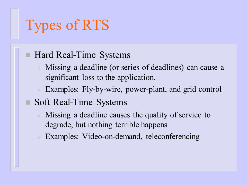 Types of RTS n Hard Real-Time Systems » Missing a deadline (or series of deadlines) can cause a significant loss to the application. » Examples: Fly-b
