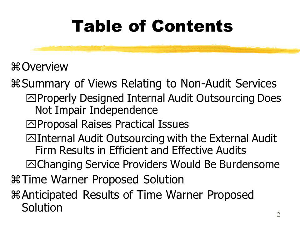 2 Table of Contents zOverview zSummary of Views Relating to Non-Audit Services yProperly Designed Internal Audit Outsourcing Does Not Impair Independence yProposal Raises Practical Issues yInternal Audit Outsourcing with the External Audit Firm Results in Efficient and Effective Audits yChanging Service Providers Would Be Burdensome zTime Warner Proposed Solution zAnticipated Results of Time Warner Proposed Solution