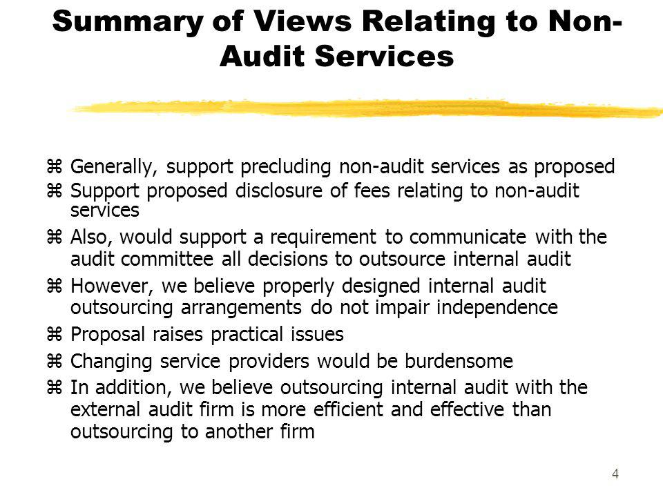 4 Summary of Views Relating to Non- Audit Services zGenerally, support precluding non-audit services as proposed zSupport proposed disclosure of fees relating to non-audit services zAlso, would support a requirement to communicate with the audit committee all decisions to outsource internal audit zHowever, we believe properly designed internal audit outsourcing arrangements do not impair independence zProposal raises practical issues zChanging service providers would be burdensome zIn addition, we believe outsourcing internal audit with the external audit firm is more efficient and effective than outsourcing to another firm
