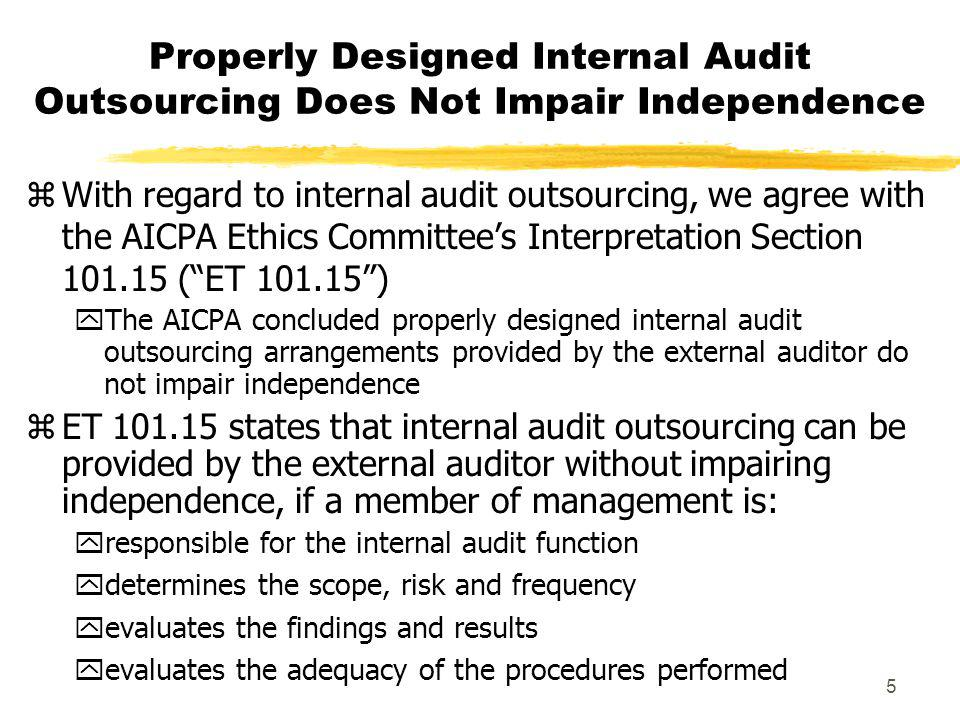 5 Properly Designed Internal Audit Outsourcing Does Not Impair Independence zWith regard to internal audit outsourcing, we agree with the AICPA Ethics Committees Interpretation Section 101.15 (ET 101.15) yThe AICPA concluded properly designed internal audit outsourcing arrangements provided by the external auditor do not impair independence zET 101.15 states that internal audit outsourcing can be provided by the external auditor without impairing independence, if a member of management is: yresponsible for the internal audit function ydetermines the scope, risk and frequency yevaluates the findings and results yevaluates the adequacy of the procedures performed