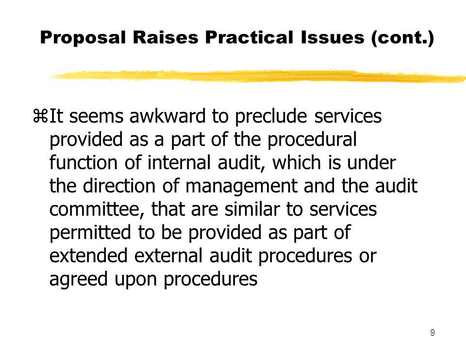 9 Proposal Raises Practical Issues (cont.) zIt seems awkward to preclude services provided as a part of the procedural function of internal audit, which is under the direction of management and the audit committee, that are similar to services permitted to be provided as part of extended external audit procedures or agreed upon procedures