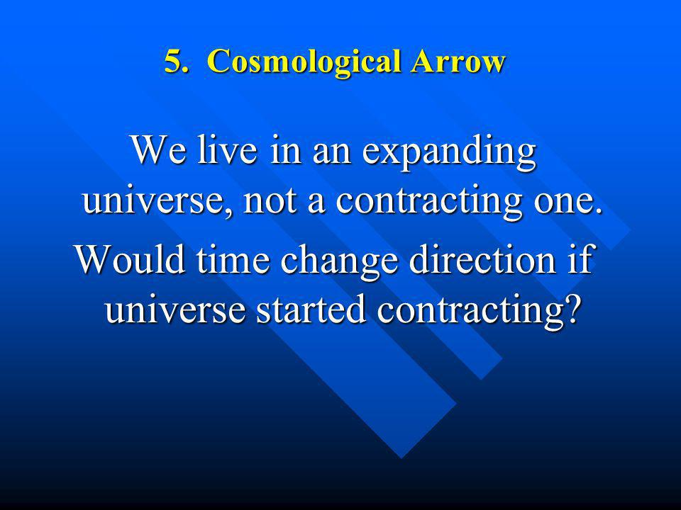 5. Cosmological Arrow We live in an expanding universe, not a contracting one. Would time change direction if universe started contracting?
