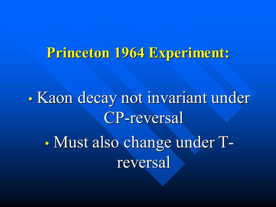 Princeton 1964 Experiment: Kaon decay not invariant under CP-reversal Kaon decay not invariant under CP-reversal Must also change under T- reversal Mu