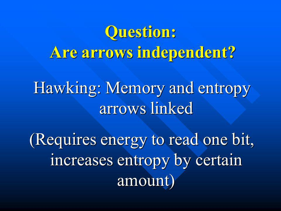 Question: Are arrows independent? Hawking: Memory and entropy arrows linked (Requires energy to read one bit, increases entropy by certain amount)