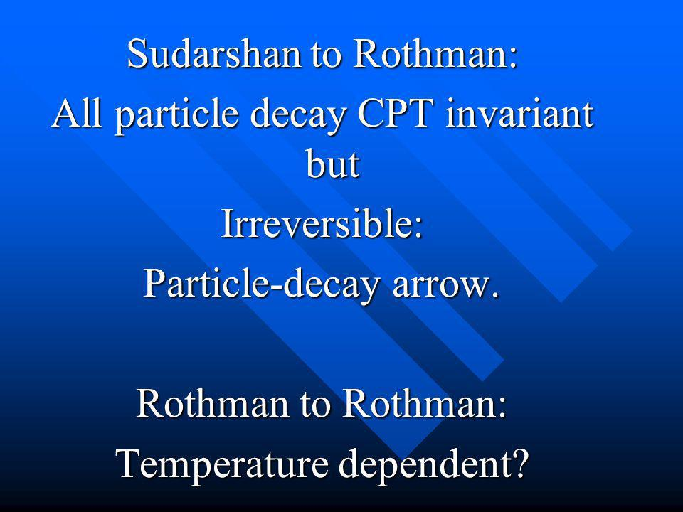 Sudarshan to Rothman: All particle decay CPT invariant but Irreversible: Particle-decay arrow. Rothman to Rothman: Temperature dependent?