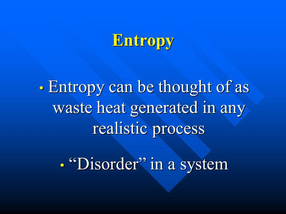 Entropy Entropy can be thought of as waste heat generated in any realistic process Entropy can be thought of as waste heat generated in any realistic process Disorder in a system Disorder in a system