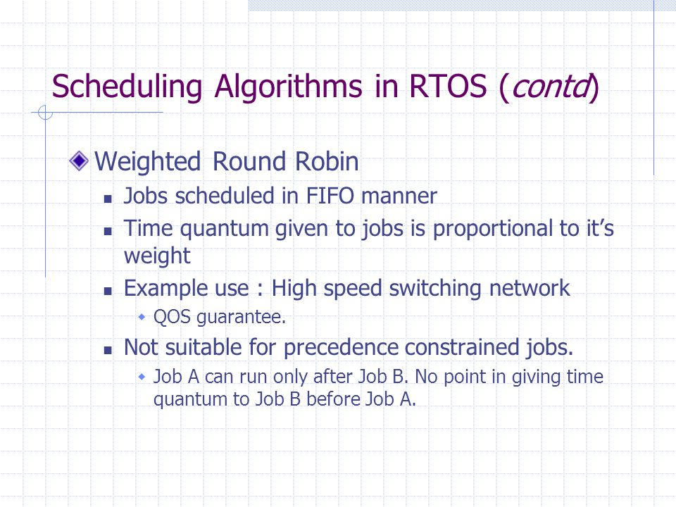 Scheduling Algorithms in RTOS (contd) Weighted Round Robin Jobs scheduled in FIFO manner Time quantum given to jobs is proportional to its weight Example use : High speed switching network QOS guarantee.
