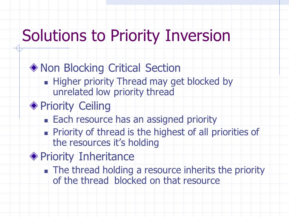 Solutions to Priority Inversion Non Blocking Critical Section Higher priority Thread may get blocked by unrelated low priority thread Priority Ceiling Each resource has an assigned priority Priority of thread is the highest of all priorities of the resources its holding Priority Inheritance The thread holding a resource inherits the priority of the thread blocked on that resource