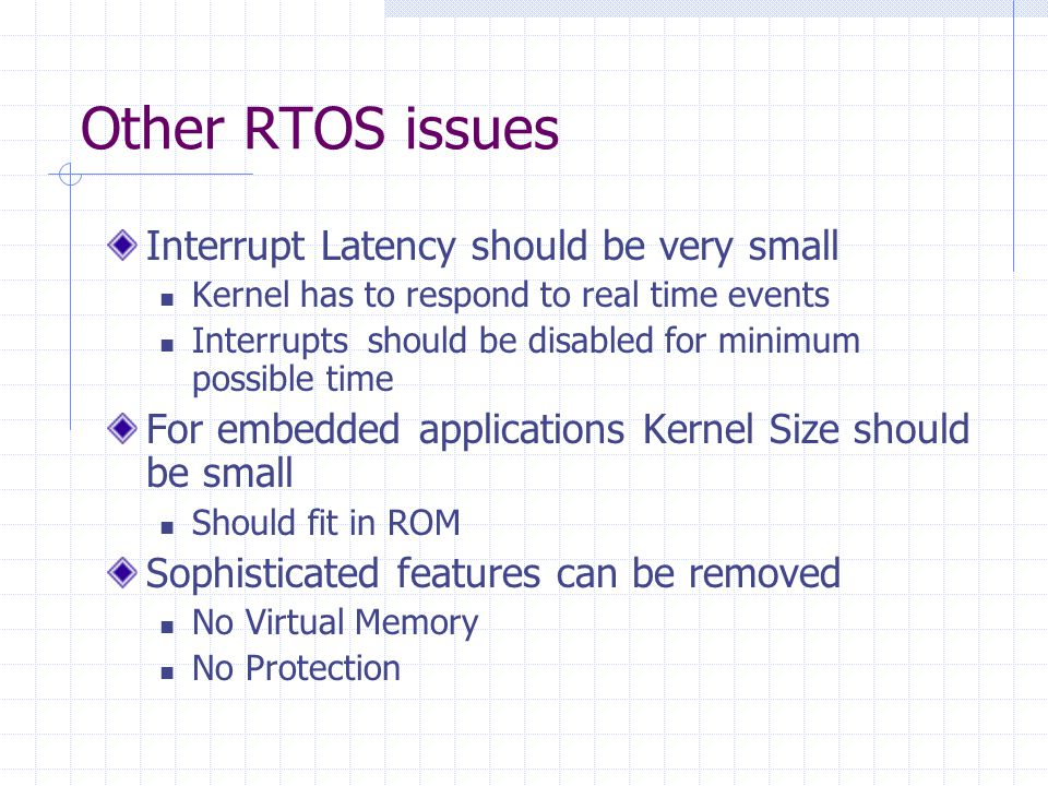 Other RTOS issues Interrupt Latency should be very small Kernel has to respond to real time events Interrupts should be disabled for minimum possible time For embedded applications Kernel Size should be small Should fit in ROM Sophisticated features can be removed No Virtual Memory No Protection