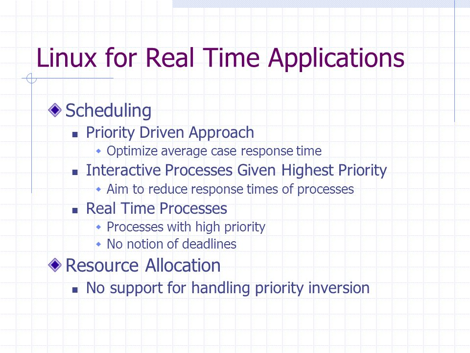 Linux for Real Time Applications Scheduling Priority Driven Approach Optimize average case response time Interactive Processes Given Highest Priority Aim to reduce response times of processes Real Time Processes Processes with high priority No notion of deadlines Resource Allocation No support for handling priority inversion