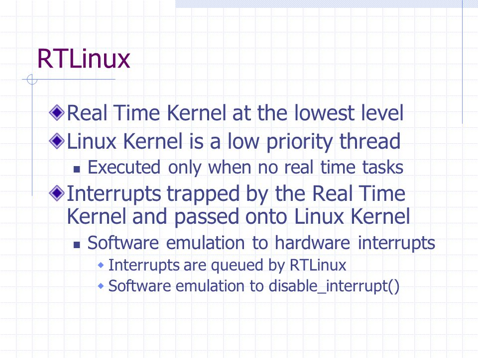 RTLinux Real Time Kernel at the lowest level Linux Kernel is a low priority thread Executed only when no real time tasks Interrupts trapped by the Real Time Kernel and passed onto Linux Kernel Software emulation to hardware interrupts Interrupts are queued by RTLinux Software emulation to disable_interrupt()
