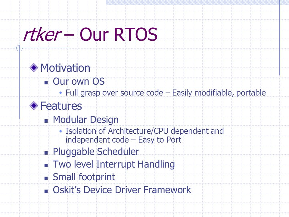 rtker – Our RTOS Motivation Our own OS Full grasp over source code – Easily modifiable, portable Features Modular Design Isolation of Architecture/CPU dependent and independent code – Easy to Port Pluggable Scheduler Two level Interrupt Handling Small footprint Oskits Device Driver Framework