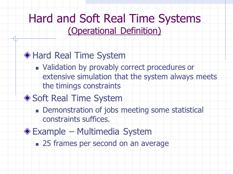Hard and Soft Real Time Systems (Operational Definition) Hard Real Time System Validation by provably correct procedures or extensive simulation that the system always meets the timings constraints Soft Real Time System Demonstration of jobs meeting some statistical constraints suffices.