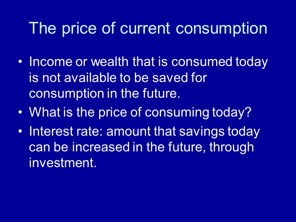 The price of current consumption Income or wealth that is consumed today is not available to be saved for consumption in the future. What is the price