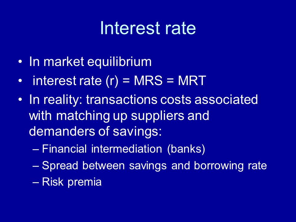 Interest rate In market equilibrium interest rate (r) = MRS = MRT In reality: transactions costs associated with matching up suppliers and demanders of savings: –Financial intermediation (banks) –Spread between savings and borrowing rate –Risk premia