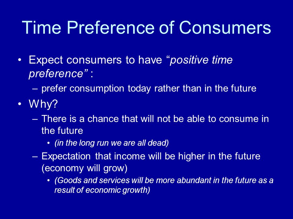 Time Preference of Consumers Expect consumers to have positive time preference : –prefer consumption today rather than in the future Why? –There is a