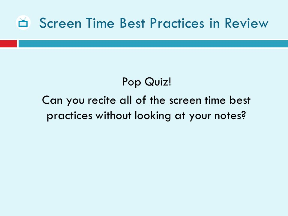Screen Time Best Practices in Review Pop Quiz! Can you recite all of the screen time best practices without looking at your notes?