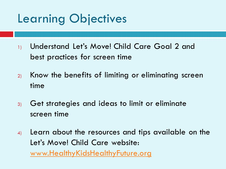 Learning Objectives 1) Understand Lets Move! Child Care Goal 2 and best practices for screen time 2) Know the benefits of limiting or eliminating scre