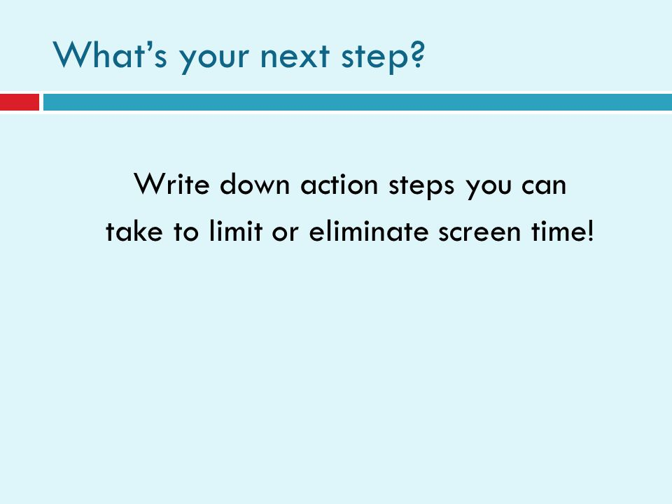 Whats your next step? Write down action steps you can take to limit or eliminate screen time!