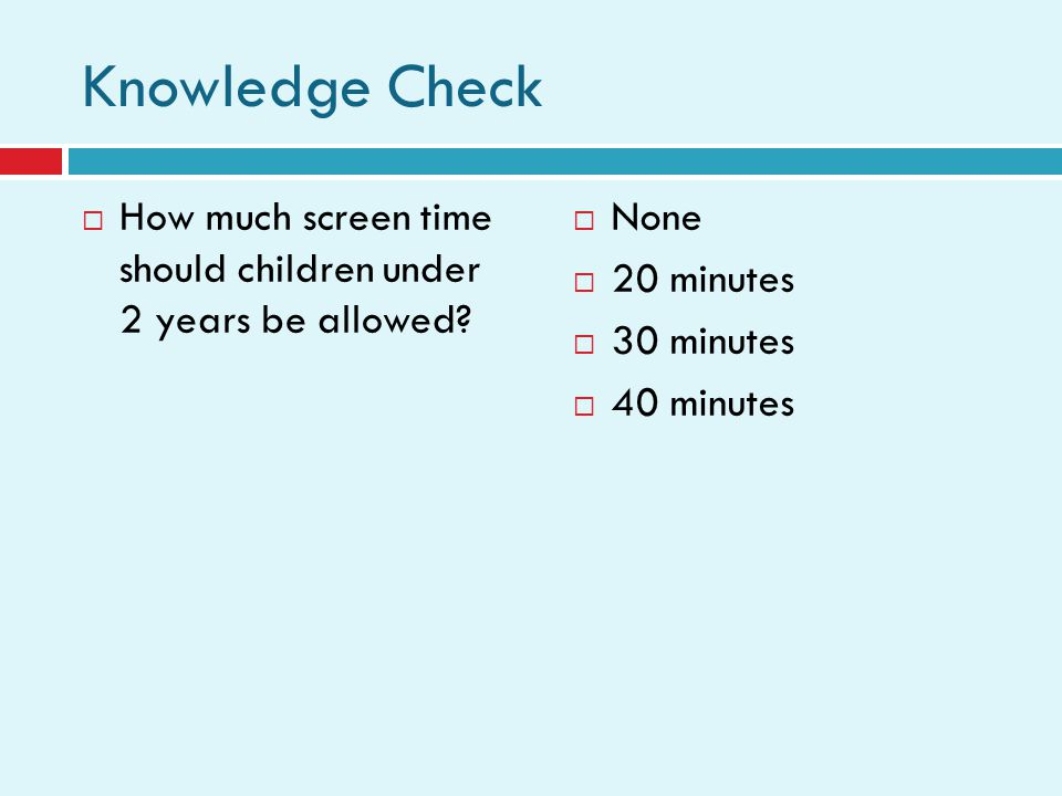Knowledge Check How much screen time should children under 2 years be allowed? None 20 minutes 30 minutes 40 minutes