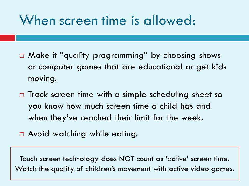 When screen time is allowed: Make it quality programming by choosing shows or computer games that are educational or get kids moving. Track screen tim