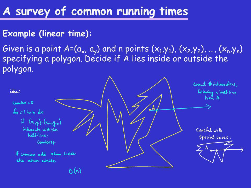 A survey of common running times Example (linear time): Given is a point A=(a x, a y ) and n points (x 1,y 1 ), (x 2,y 2 ), …, (x n,y n ) specifying a polygon.