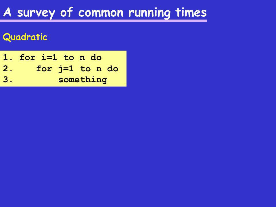 A survey of common running times Quadratic 1. for i=1 to n do 2. for j=1 to n do 3. something