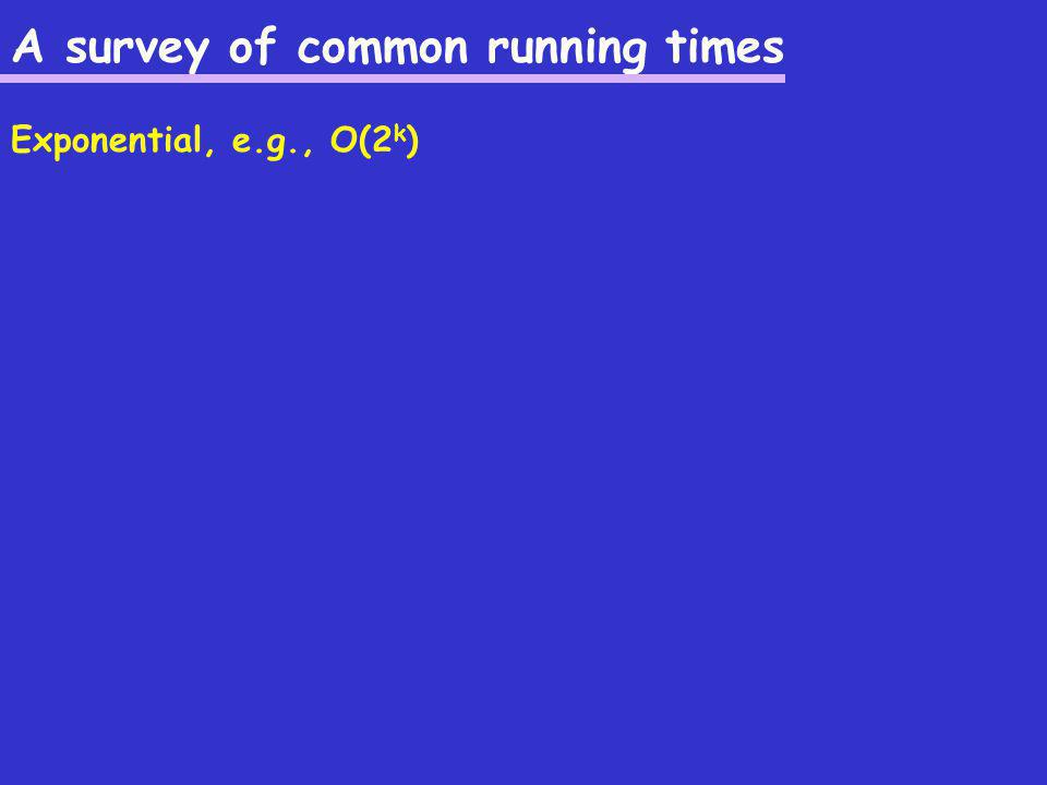 A survey of common running times Exponential, e.g., O(2 k )