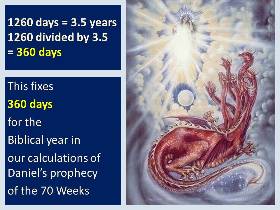 1260 days = 3.5 years 1260 divided by 3.5 = 360 days This fixes 360 days for the Biblical year in our calculations of Daniels prophecy of the 70 Weeks