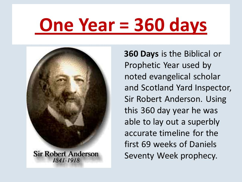 One Year = 360 days 360 Days is the Biblical or Prophetic Year used by noted evangelical scholar and Scotland Yard Inspector, Sir Robert Anderson.
