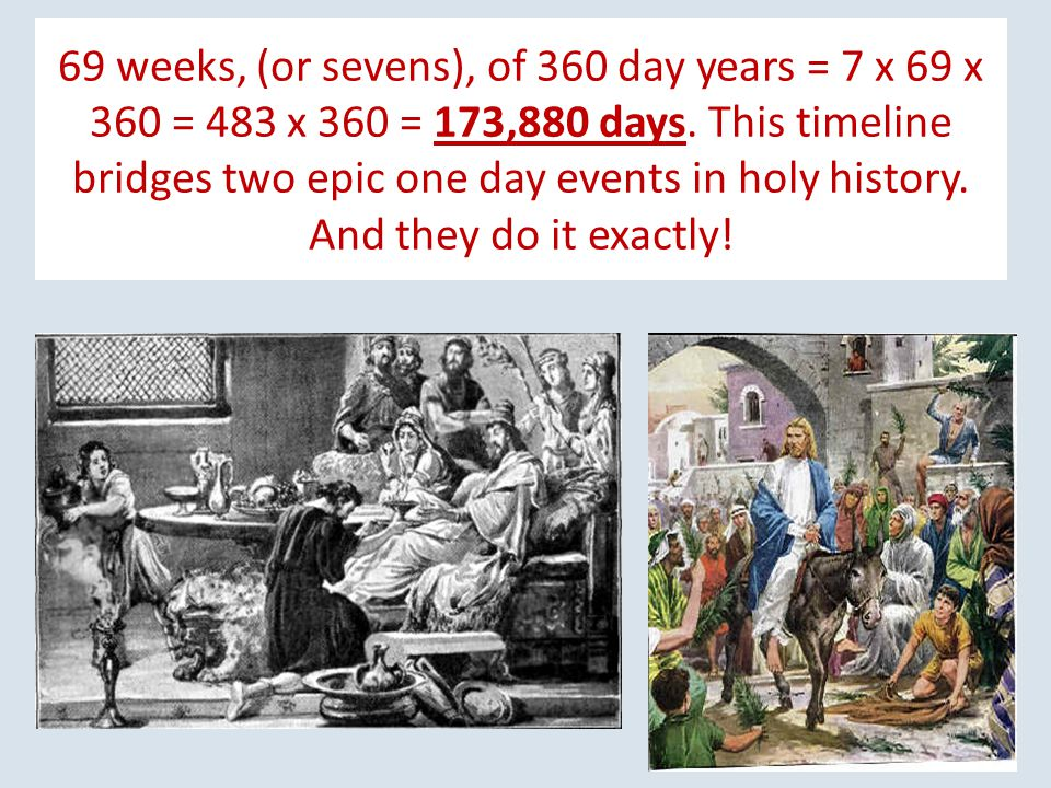 69 weeks, (or sevens), of 360 day years = 7 x 69 x 360 = 483 x 360 = 173,880 days.