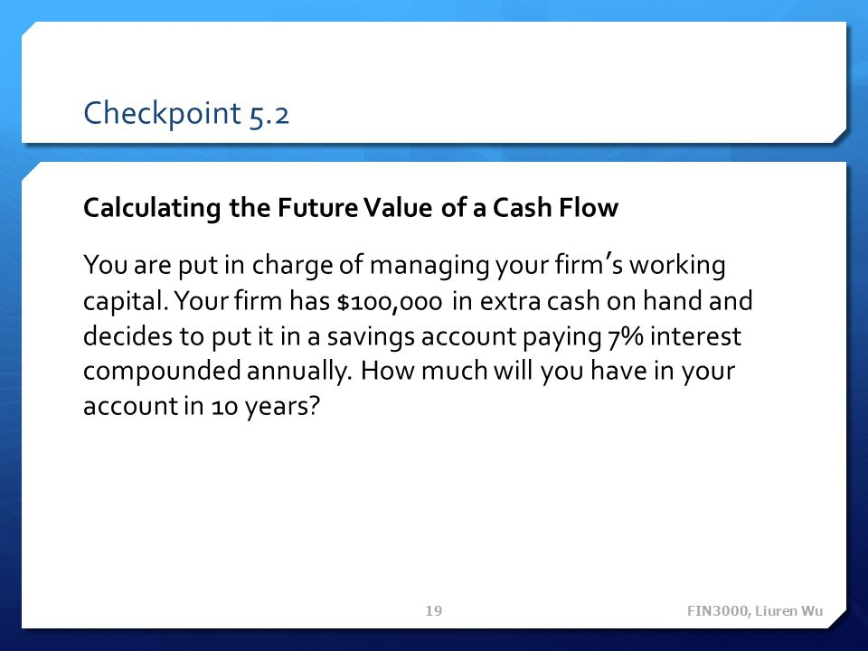 Checkpoint 5.2 Calculating the Future Value of a Cash Flow You are put in charge of managing your firms working capital. Your firm has $100,000 in ext