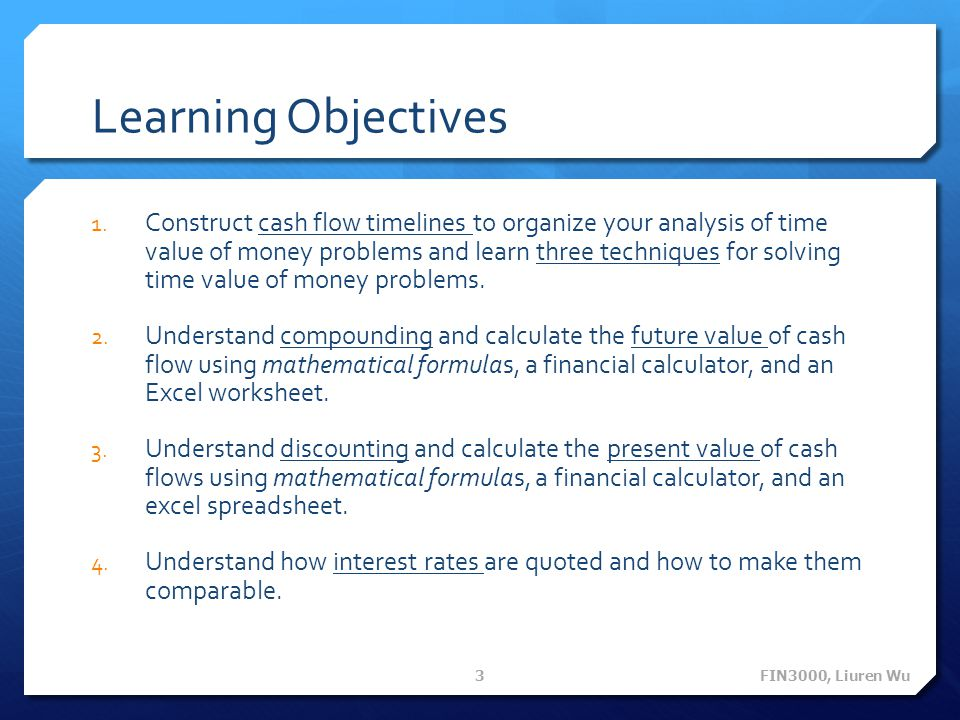 Learning Objectives 1. Construct cash flow timelines to organize your analysis of time value of money problems and learn three techniques for solving