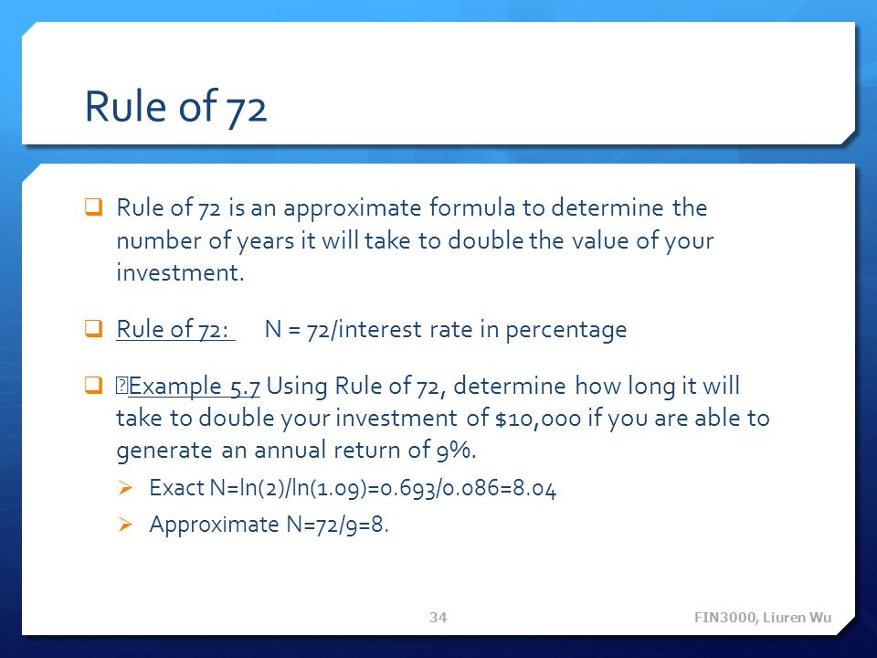 Rule of 72 Rule of 72 is an approximate formula to determine the number of years it will take to double the value of your investment. Rule of 72: N =