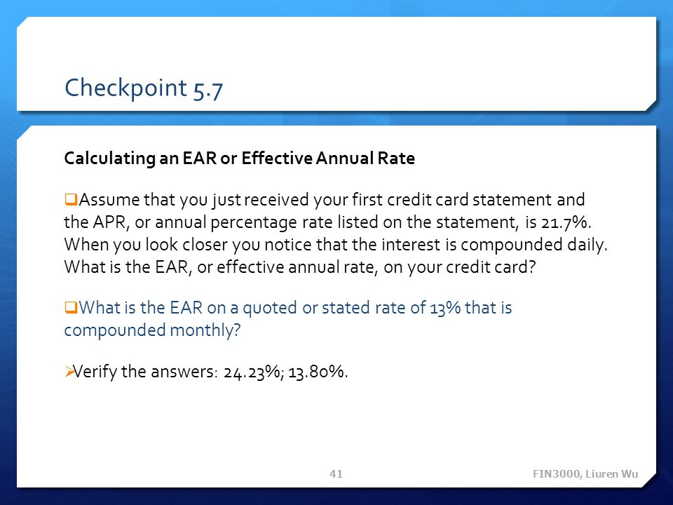 Checkpoint 5.7 Calculating an EAR or Effective Annual Rate Assume that you just received your first credit card statement and the APR, or annual percentage rate listed on the statement, is 21.7%.