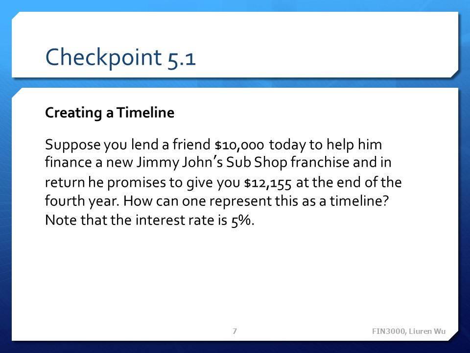 Checkpoint 5.1 Creating a Timeline Suppose you lend a friend $10,000 today to help him finance a new Jimmy Johns Sub Shop franchise and in return he p