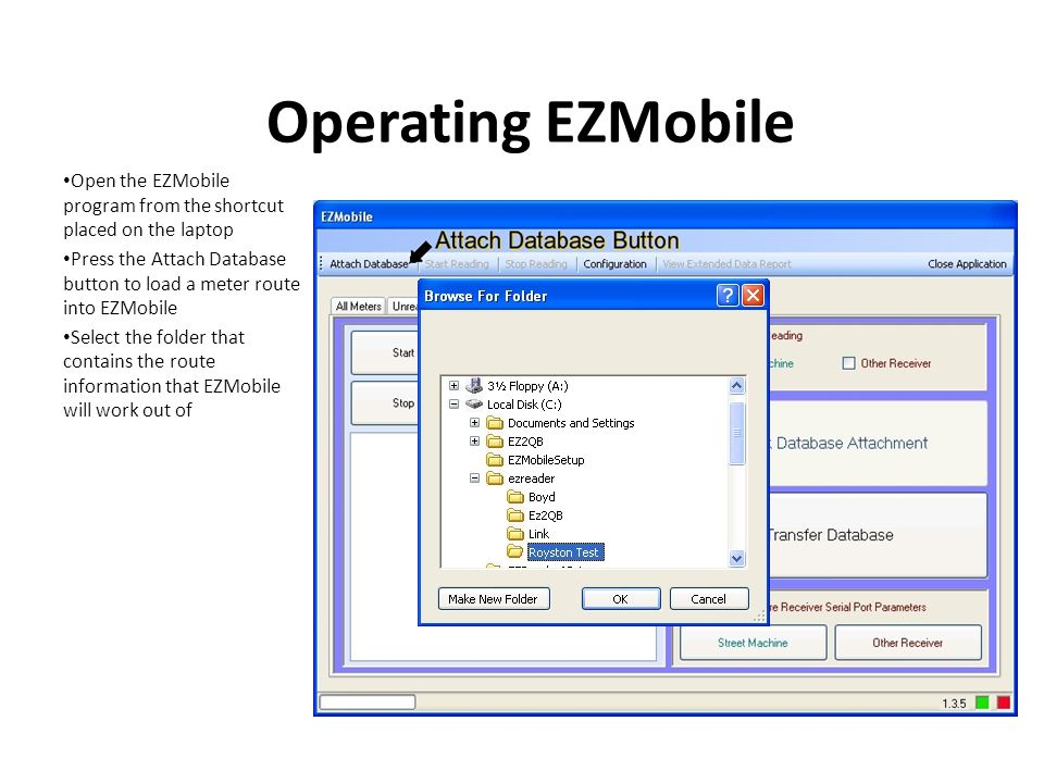 Operating EZMobile Open the EZMobile program from the shortcut placed on the laptop Press the Attach Database button to load a meter route into EZMobile Select the folder that contains the route information that EZMobile will work out of