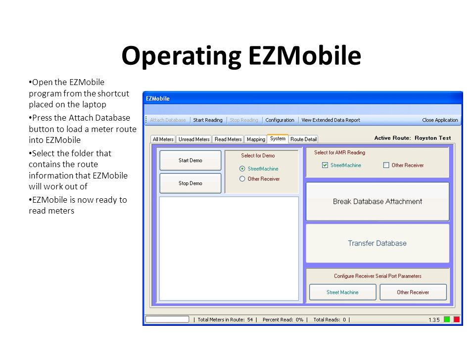 Operating EZMobile Open the EZMobile program from the shortcut placed on the laptop Press the Attach Database button to load a meter route into EZMobile Select the folder that contains the route information that EZMobile will work out of EZMobile is now ready to read meters