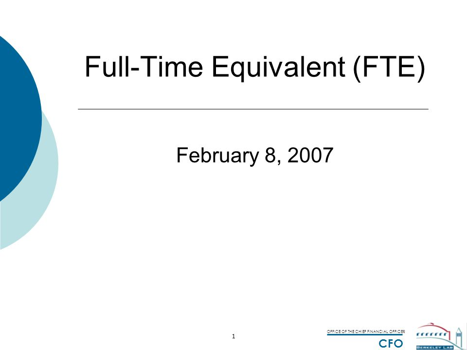 OFFICE OF THE CHIEF FINANCIAL OFFICER CFO 2 Full-Time Equivalent (FTE) FTE = Unit of Measure of a workers productivity or effort FTE Count Head