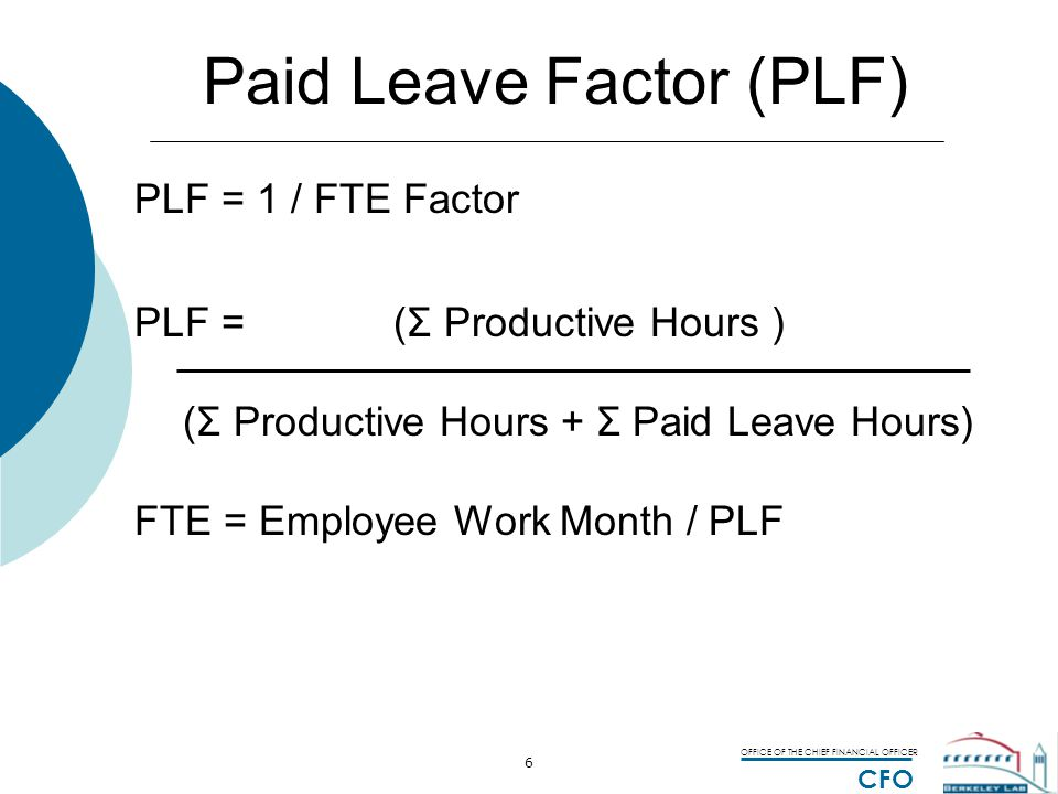 OFFICE OF THE CHIEF FINANCIAL OFFICER CFO 6 Paid Leave Factor (PLF) PLF = 1 / FTE Factor PLF = (Σ Productive Hours ) (Σ Productive Hours + Σ Paid Leave Hours) FTE = Employee Work Month / PLF